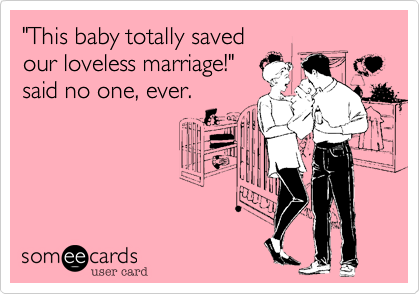 'This baby totally saved our loveless marriage!' said no one, ever. Stupid girl!!