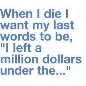 When I die, I want my last words to be, \