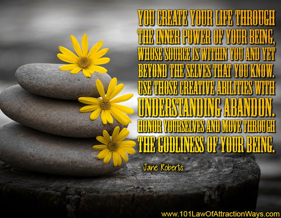"""You create your life through the inner power of your being, whose source is…"