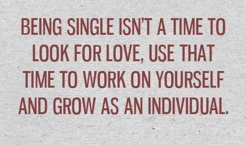being single isn't a time to look for love, use that time to work on yourself and grow as an individual.