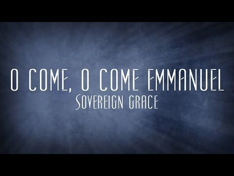 O Come, O Come Emmanuel - Sovereign Grace - YouTube