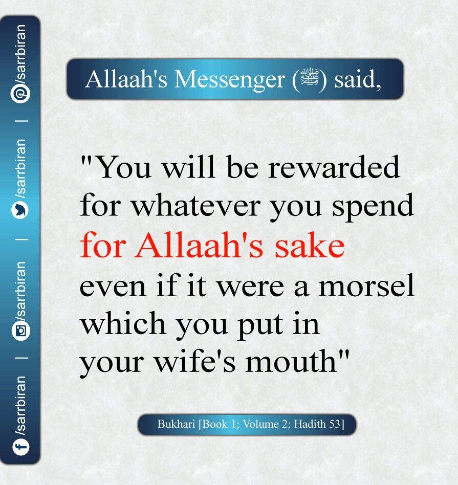 "Allaah's Messenger [peace and blessings of Allaah be upon him] said:  ""You will be rewarded for whatever you spend for Allaah's sake even if it were a morsel which you put in your wife's mouth."" [Bukhari, Book 1; Volume 2; Hadith 53]"