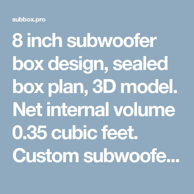 8 Inch Subwoofer Box Design Sealed Box Plan 3d Model Net Internal Volume 0 35 Cubic Feet Custom Sub Subwoofer Box Subwoofer Box Design 8 Inch Subwoofer Box
