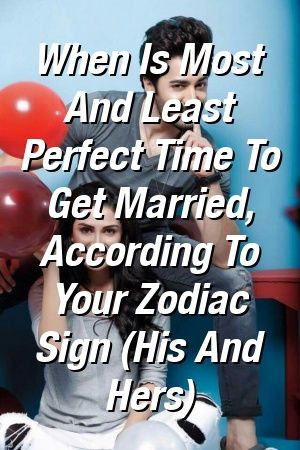 When Is Most And Least Perfect Time To Get Married, According To Your Zodiac Sign (His And He…