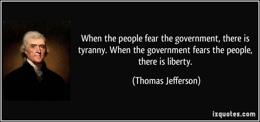 When the people fear the government, there is tyranny. When the
