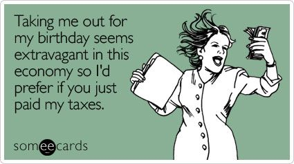 Taking Me Out For My Birthday Seems Extravagant In This Economy So I D Prefer If You Just Paid My Taxes Ecards Funny Taxes Humor Accounting Jokes