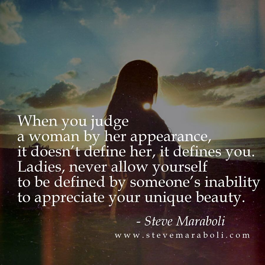 When you judge a woman by her appearance, it doesn't define her, it defines you. Ladies, never allow yourself to be defined by someone's inability to appreciate your unique beauty. - #stevemaraboli  #quote #qotd #quotes #beauty #instabeauty #bestoftheday #inspiration #instagood