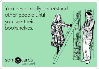 You never really understand people until you see their bookshelves. So true!