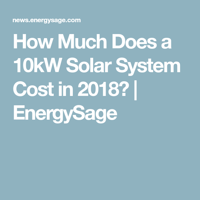 How Much Does A 10kw Solar System Cost In 2018 Energysage Solar Solar Panel System Panel Systems
