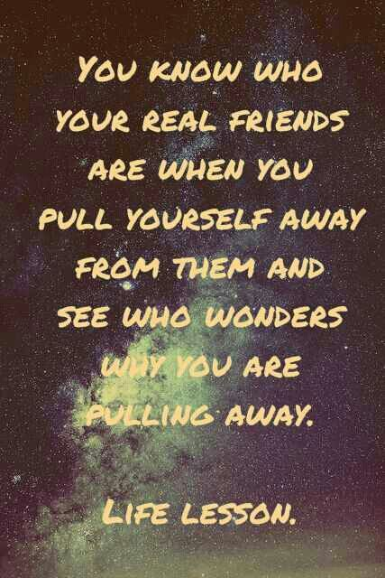 You know who your real friends are when you pull yourself away from