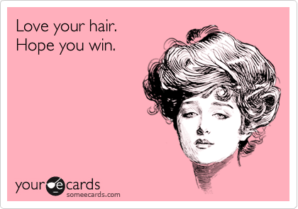 Love your hair. Hope you win.