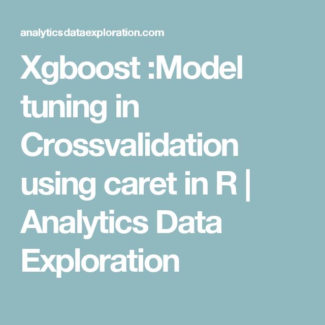 Xgboost Model Tuning In Crossvalidation Using Caret In R Analytics Data Exploration