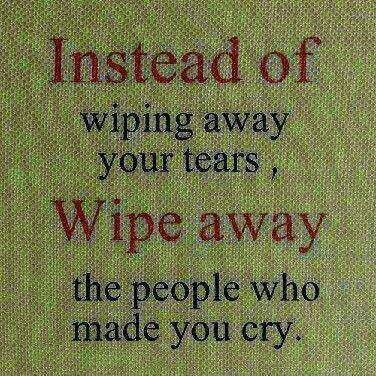 Instead of wiping away your tears wipe away the people who caused them