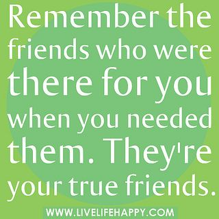 Remember the friends who were there for you when you needed them. They're your true friends.