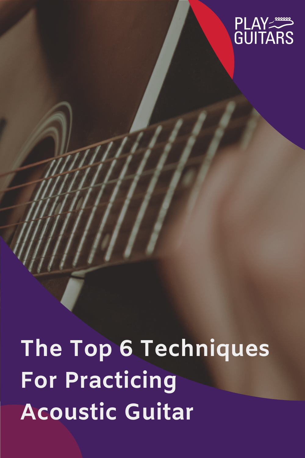 Top 6 Techniques For Practicing Acoustic Guitar Guitar Teaching Learn Guitar Chords Music Theory Guitar