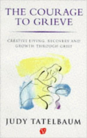 Courage To Grieve: Creative Living, Recovery and Growth Through Grief: Amazon.co.uk: Judy Tatelbaum, Tatelbaum: 9780749309367: Books