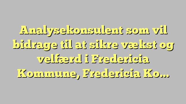 Analysekonsulent som vil bidrage til at sikre vækst og velfærd i Fredericia Kommune, Fredericia Kommune,...