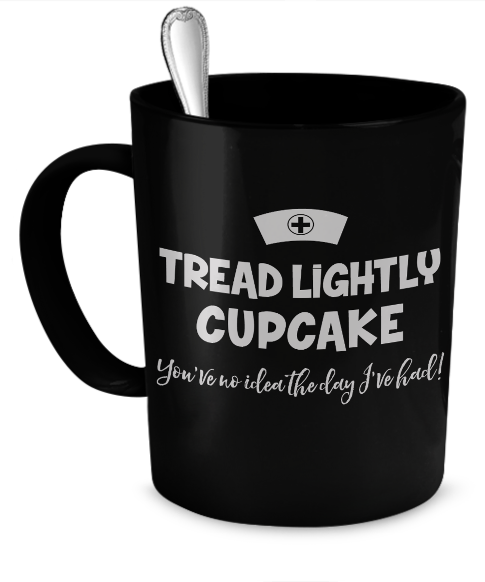 "Funny Nurse Quotes Tread Lightly Cupcake  You've No Idea The Day I've Had"" Funny"