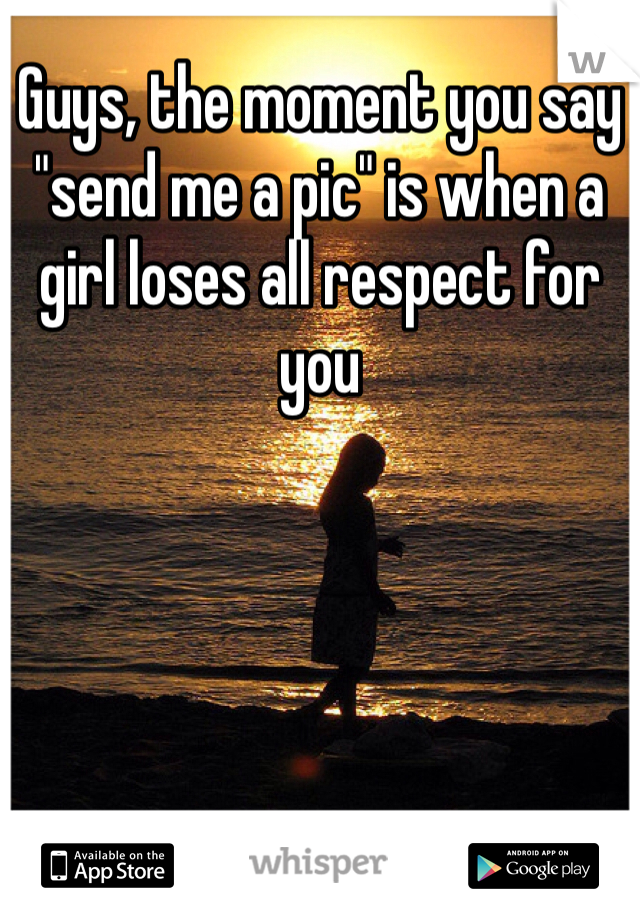 Guys The Moment You Say Send Me A Pic Is When A Girl Loses All Respect For You Feelings Words Sayings Cute Quotes
