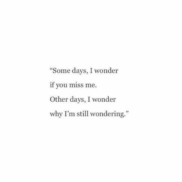 Somedays I Wonder If Ypu Miss Me Other Days I Wonder Why Im Still