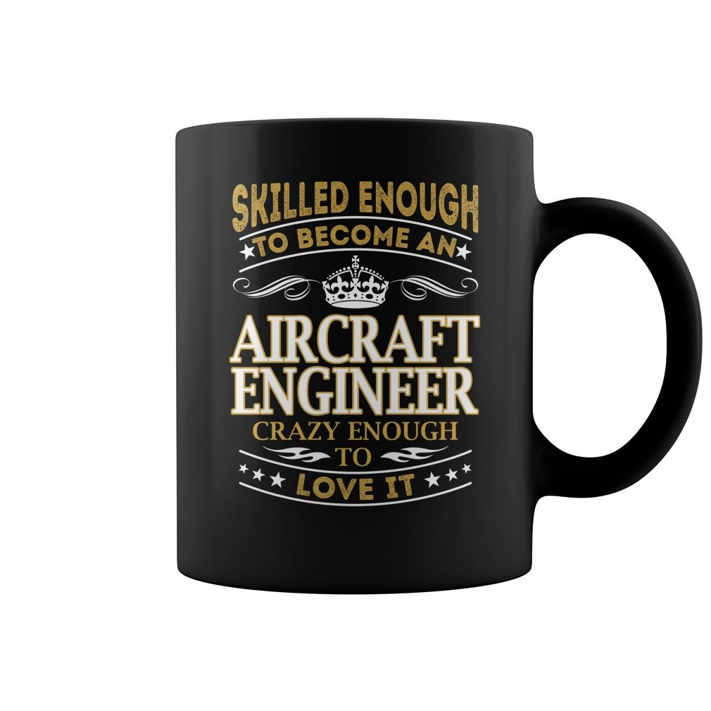 Skilled Enough To Become An Aircraft Engineer Crazy Enough To Love It Job Le Mug