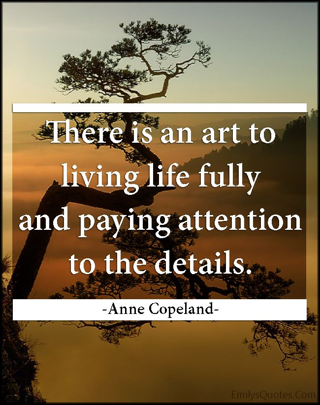 There Is An Art To Living Life Fully And Paying Attention To The Details Popular Inspirational Quotes At Emilysquotes Live Life Inspirational Quotes Life