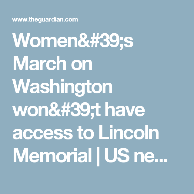 Women's March on Washington won't have access to Lincoln Memorial   US news   The Guardian
