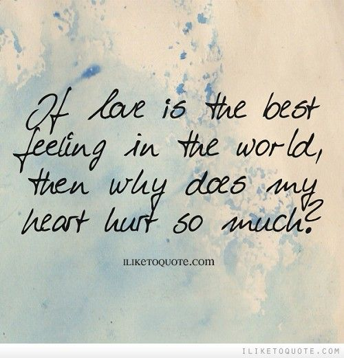 If Love Is The Best Feeling In The World Then Why Does My Heart