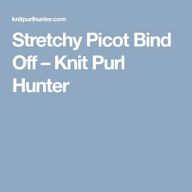 Stretchy Picot Bind Off – Knit Purl Hunter