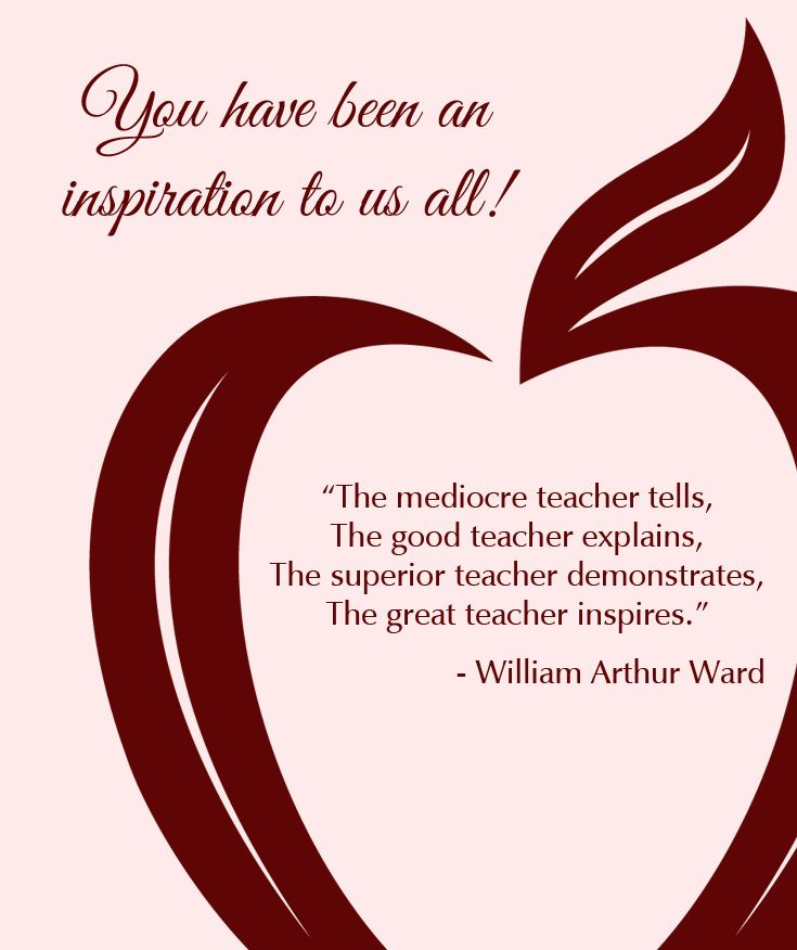 """Honoring A Very Special Teacher: """"The mediocre teacher tells. The good teacher explains. The superior teacher demonstrates. The great teacher inspires."""" ~ William Arthur Ward... You have been an inspiration to us all!"""