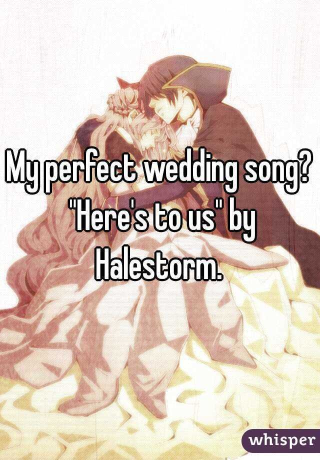 My Perfect Wedding Song Heres To Us By Halestorm