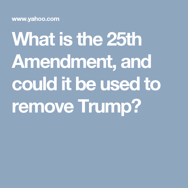 What Is The 25th Amendment And Could It Be Used To Remove Trump Remove Trump How To Remove Trump