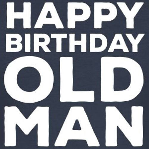 Happy Birthday Old Man Hilaious Memes. Now It's Time To