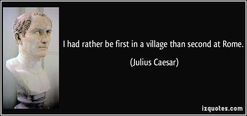 I had rather be first in a village than second at Rome