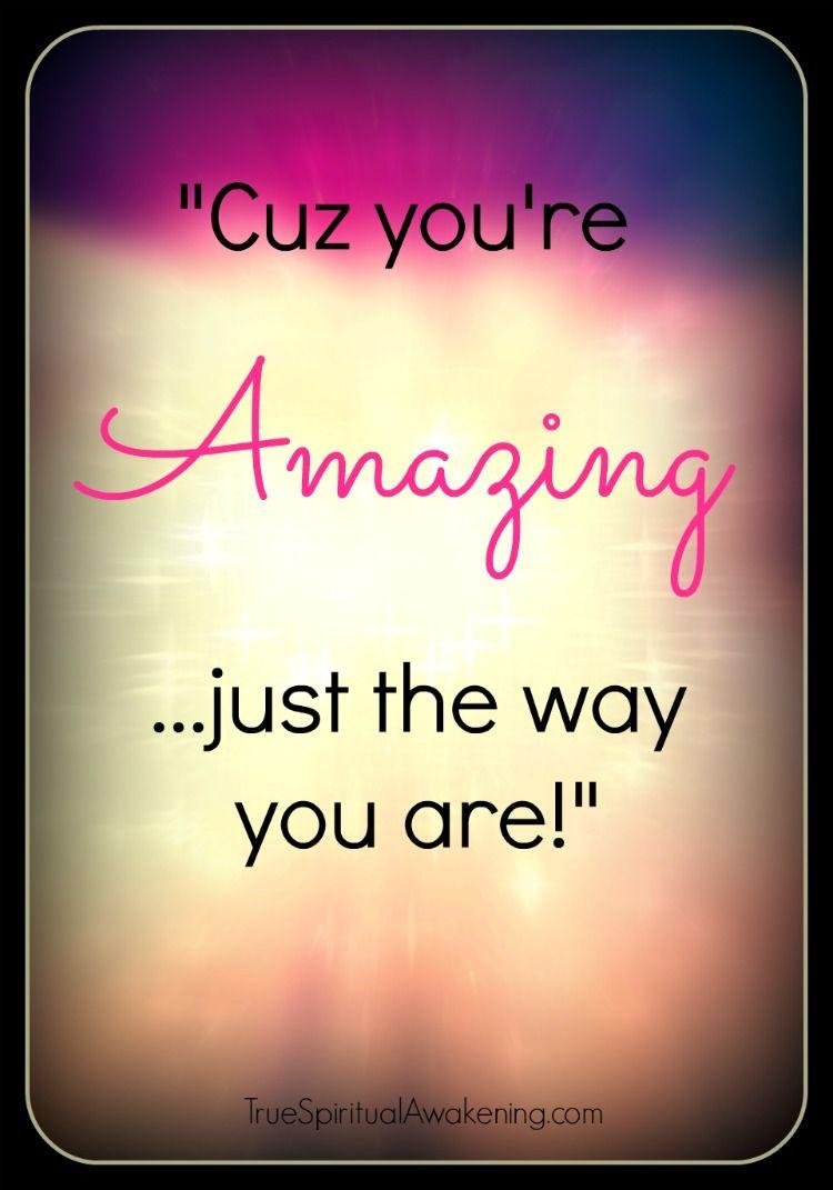 Cuz You Re Amazing Just The Way You Are Www Truespiritualawakening Com Inspirational Quotes Just The Way You Are The Way You Are