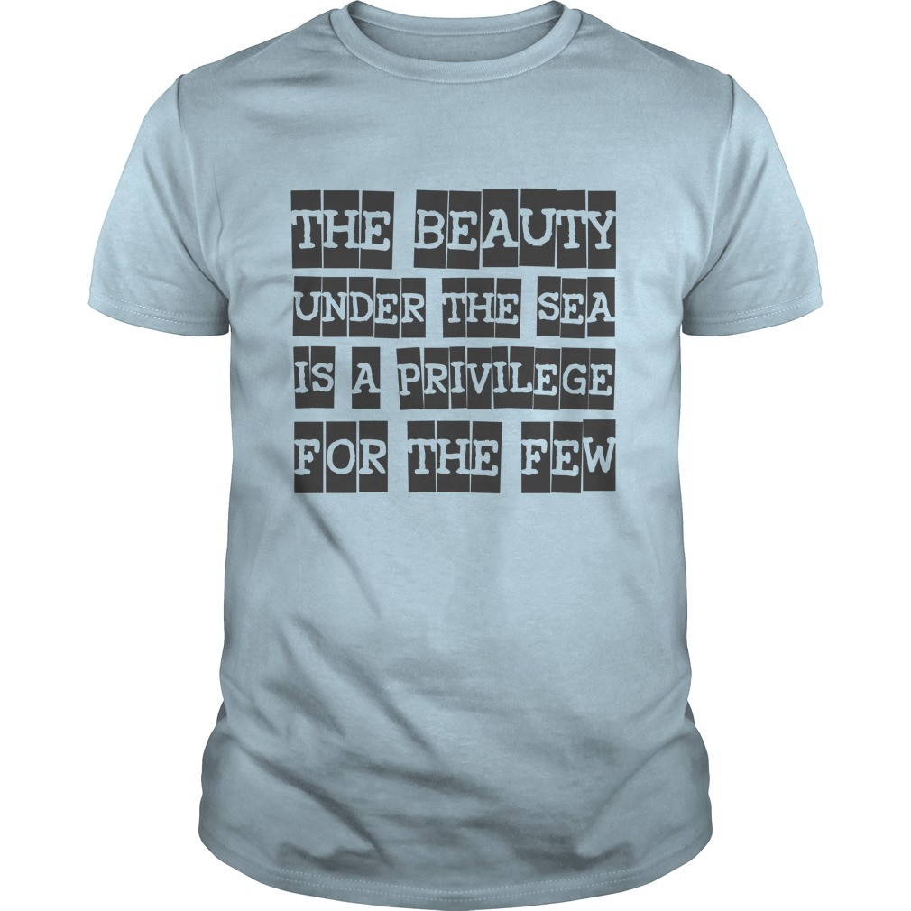 The beauty under the sea is a privilege for the few T-Shirts, Hoodies. SHOPPING NOW ==► https://www.sunfrog.com/Hobby/The-beauty-under-the-sea-is-a-privilege-for-the-few-Light-Blue-Guys.html?id=41382