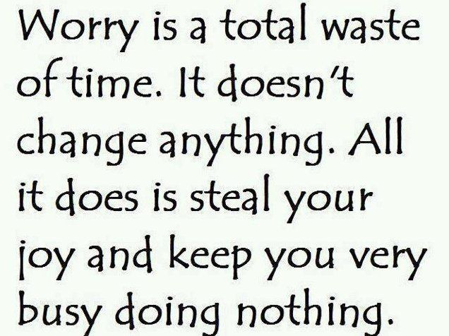 Worry is a total waste of time. It doesn't change anything