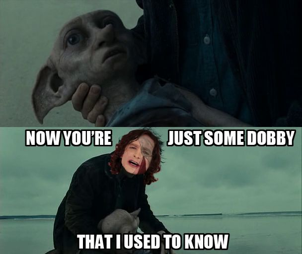 Now you're just some Dobby that I used to know. Harry Potter.