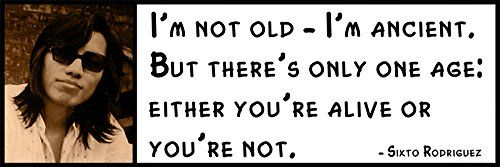 """Wall Quote - Sixto Rodriguez - I'm not old - I'm ancient. But there's only one age: either you're alive or you're not."""""""