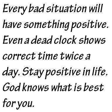 Every Bad Situation Will Have Something Positive. Even A Dead Clock Shows  Correct Time Twice A Day. Stay Positive In Life. God Knows What Is Best For  You.