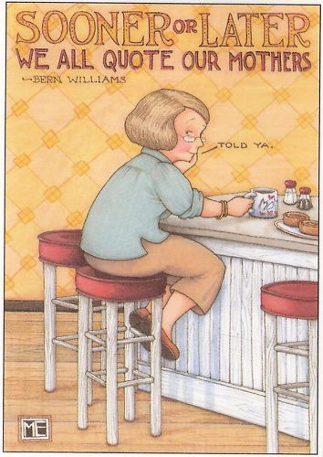 Sooner or later, we all quote our mothers. - Bern Williams,  visualized by Mary Engelbreit
