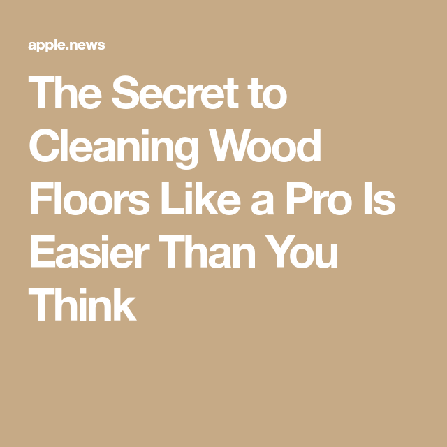 What To Clean Real Wood Floors With: The Secret To Cleaning Wood Floors Like A Pro Is Easier