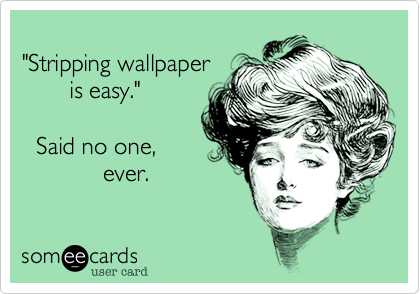 Stripping Wallpaper Is Easy Said No One Ever