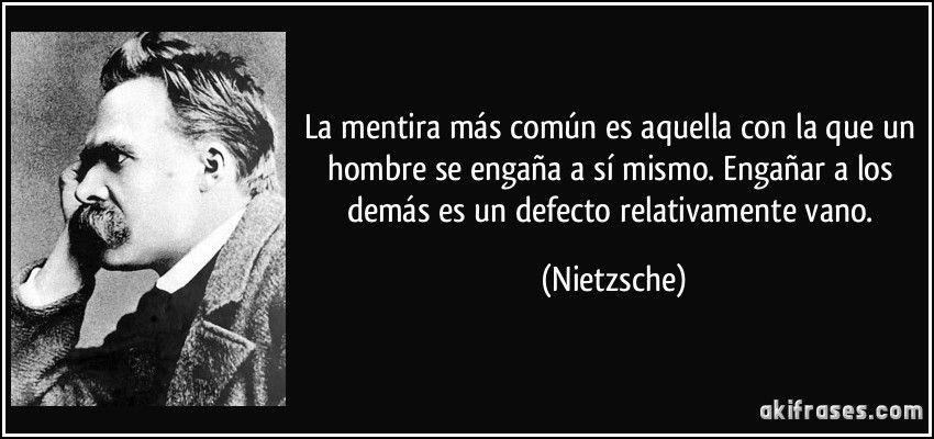La mentira más común es aquella con la que un hombre se engaña a sí mismo. Engañar a los demás es un defecto relativamente vano. (Nietzsche)