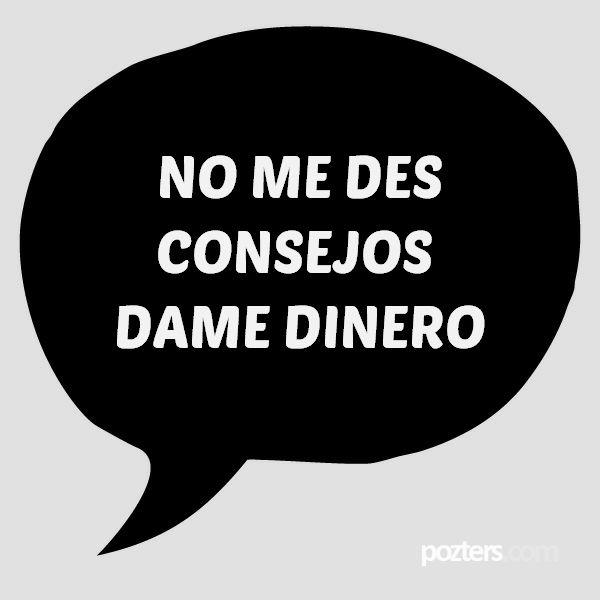NO ME DES CONSEJOS DAME DINERO