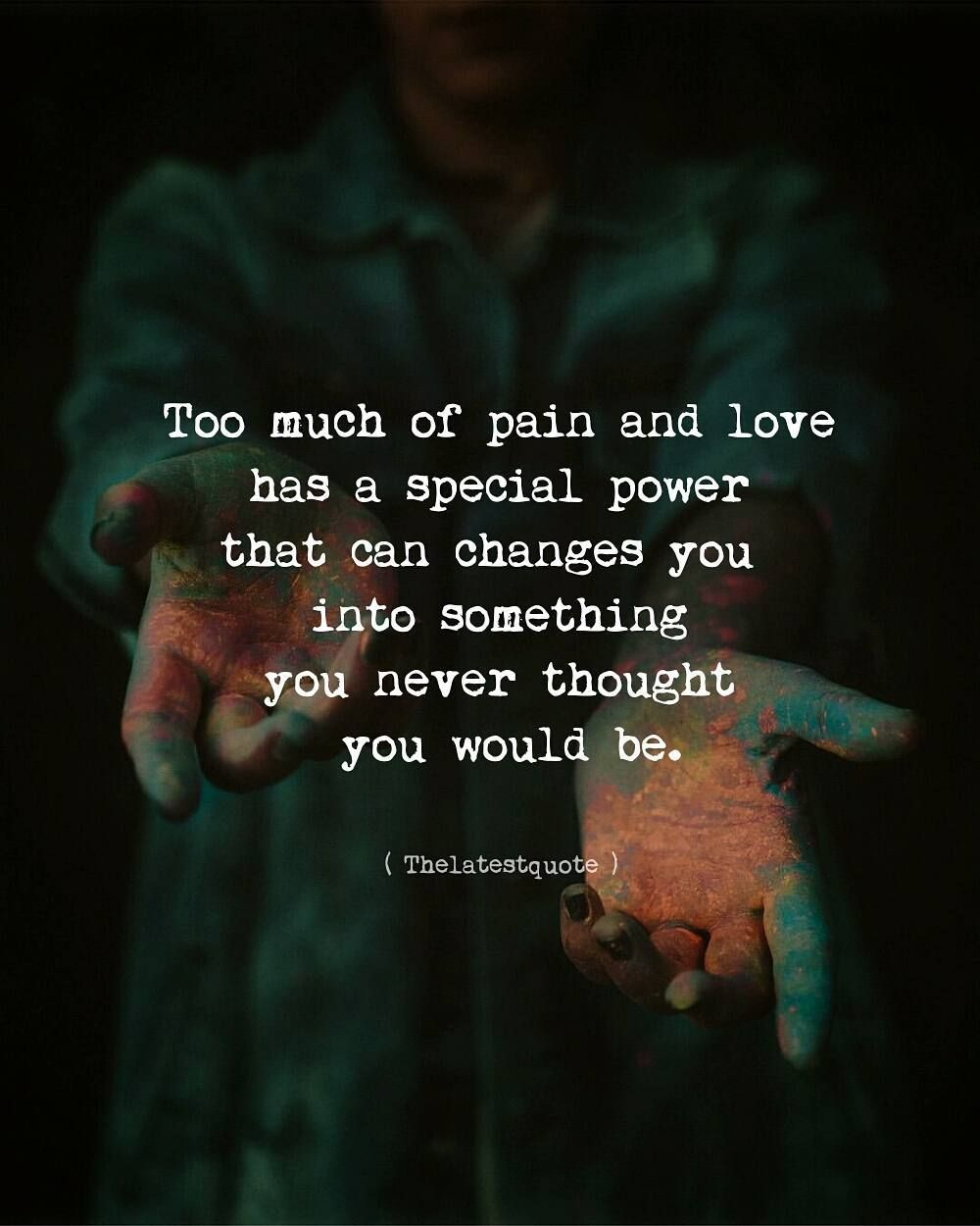 Too Much Of Pain And Love Has A Special Power That Can Changes You
