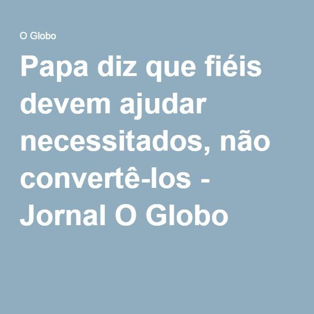 Papa diz que fiéis devem ajudar necessitados, não convertê-los - Jornal O Globo
