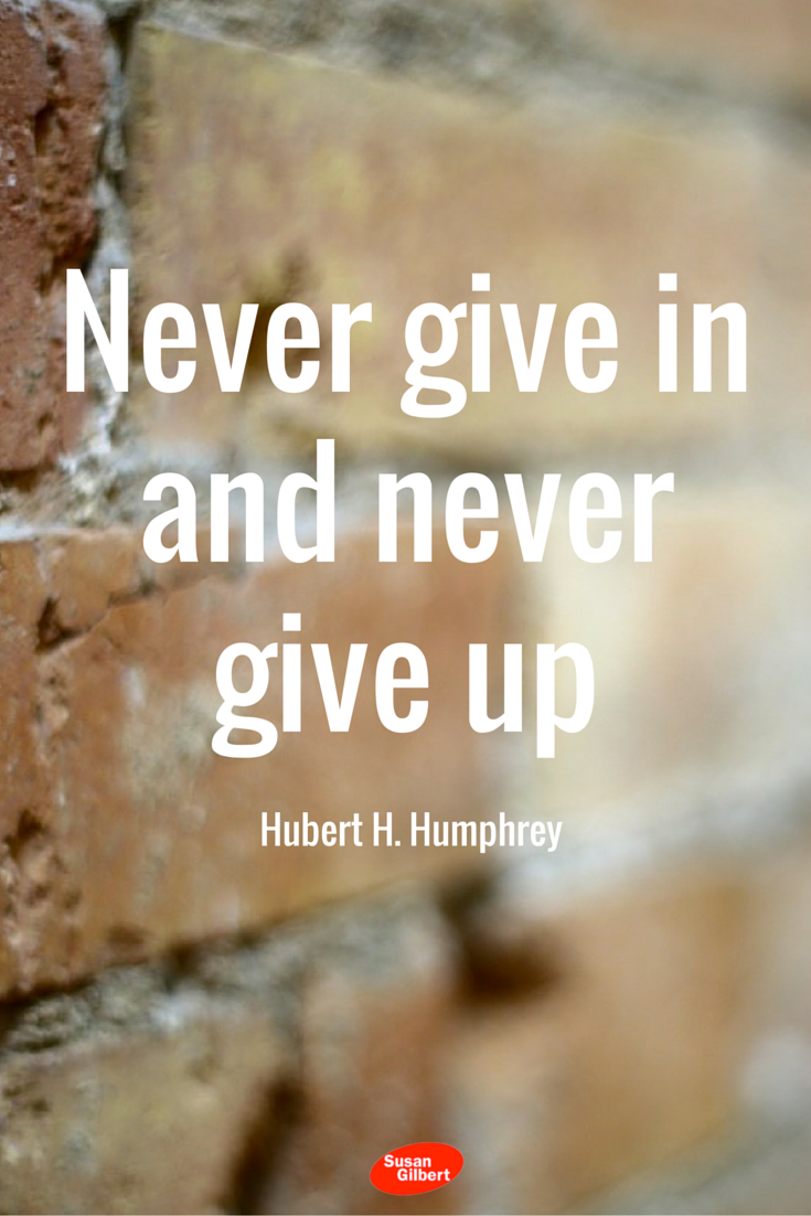 Never give in and never give up. ~ Hubert H. Humphrey