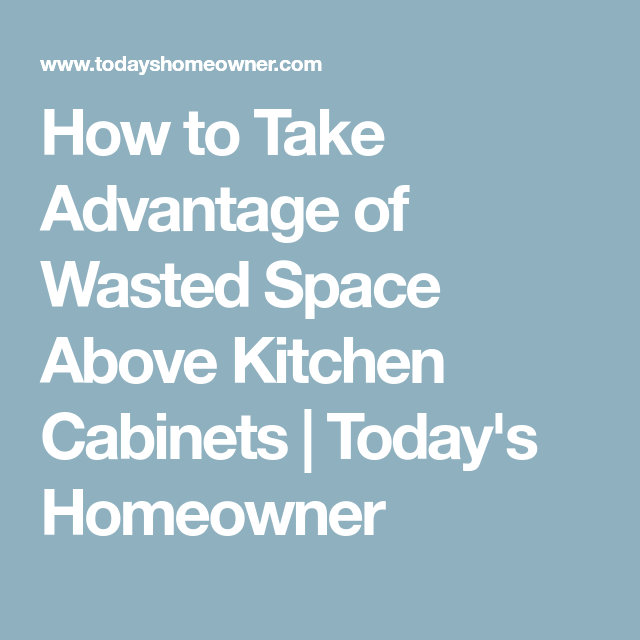 3 Ways To Use Wasted Space Above Kitchen Cabinets Kitchen Remodel