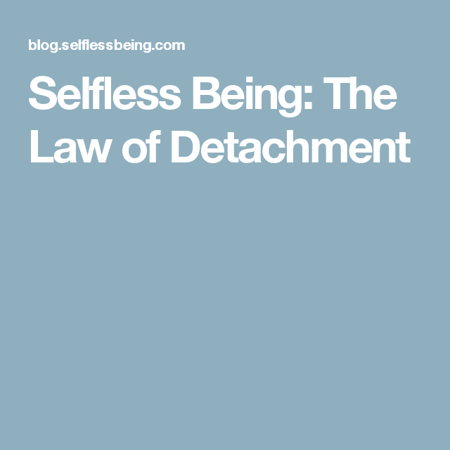 Selfless Being The Law Of Detachment Law Of Detachment Detachment Law